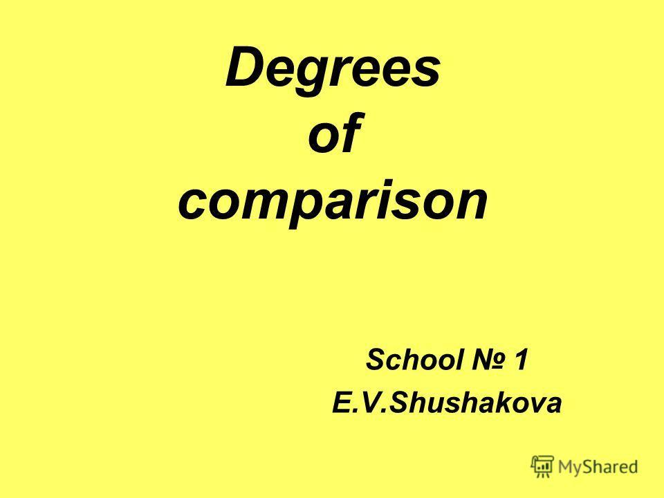 Degrees of comparison School 1 E.V.Shushakova
