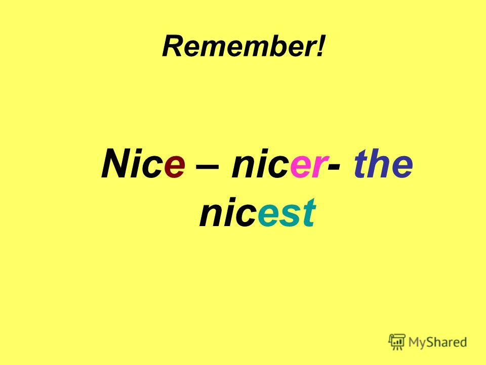 Remember! Nice – nicer- the nicest
