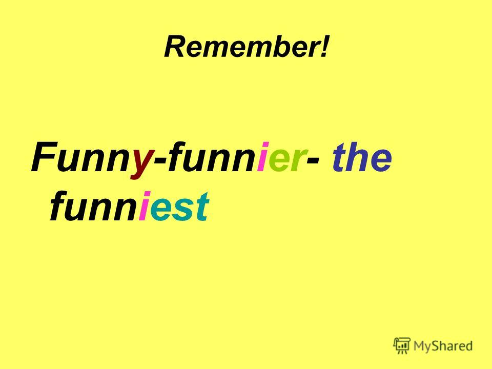 Remember! Funny-funnier- the funniest
