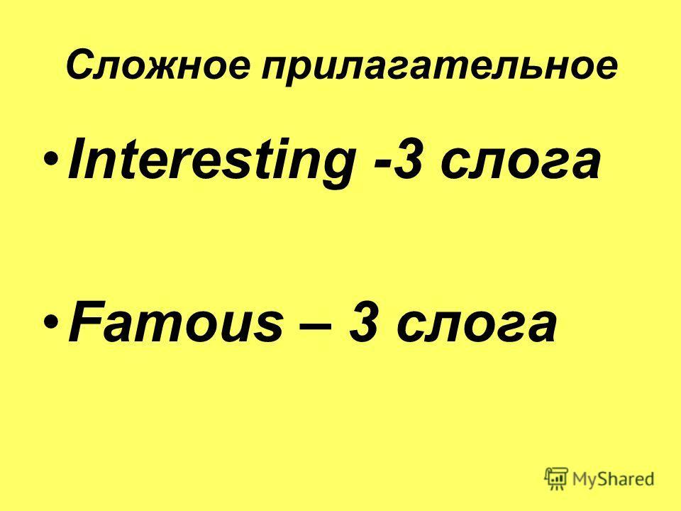 Сложное прилагательное Interesting -3 слога Famous – 3 слога
