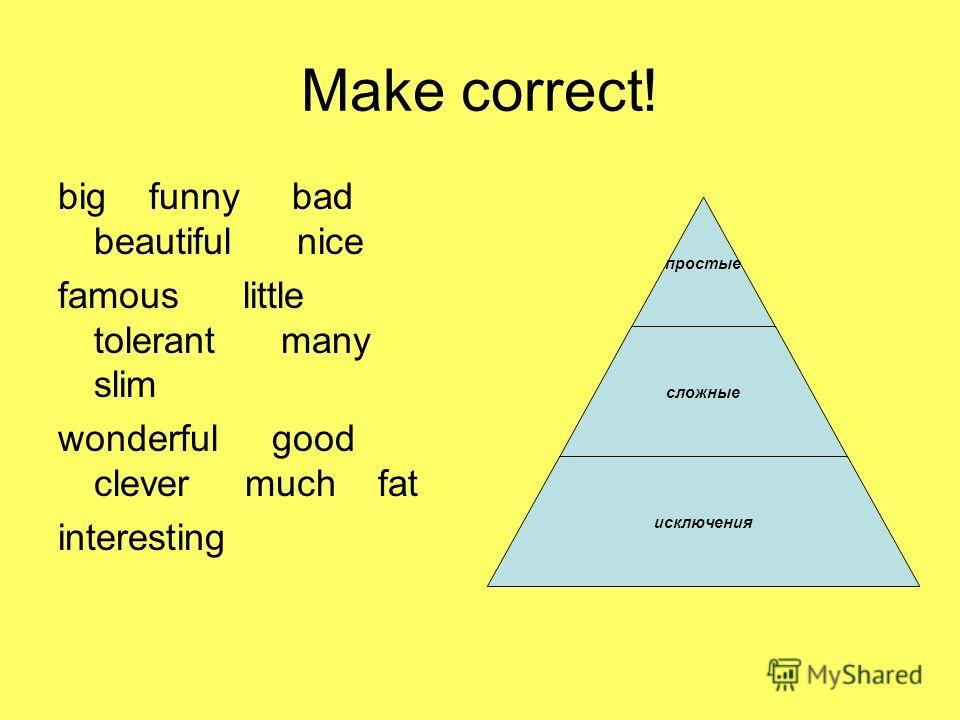 Make correct! big funny bad beautiful nice famous little tolerant many slim wonderful good clever much fat interesting просты е сложные исключения