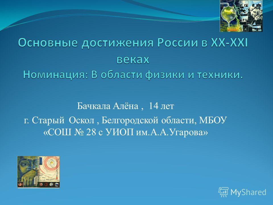 Бачкала Алёна, 14 лет г. Старый Оскол, Белгородской области, МБОУ «СОШ 28 с УИОП им.А.А.Угарова»