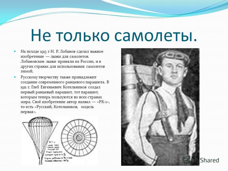 Не только самолеты. На исходе 1913 г Н. Р. Лобанов сделал важное изобретение лыжи для самолетов. Лобановские лыжи приняли из России, и в других странах для использования самолетов зимой. Русскому творчеству также принадлежит создание современного ран