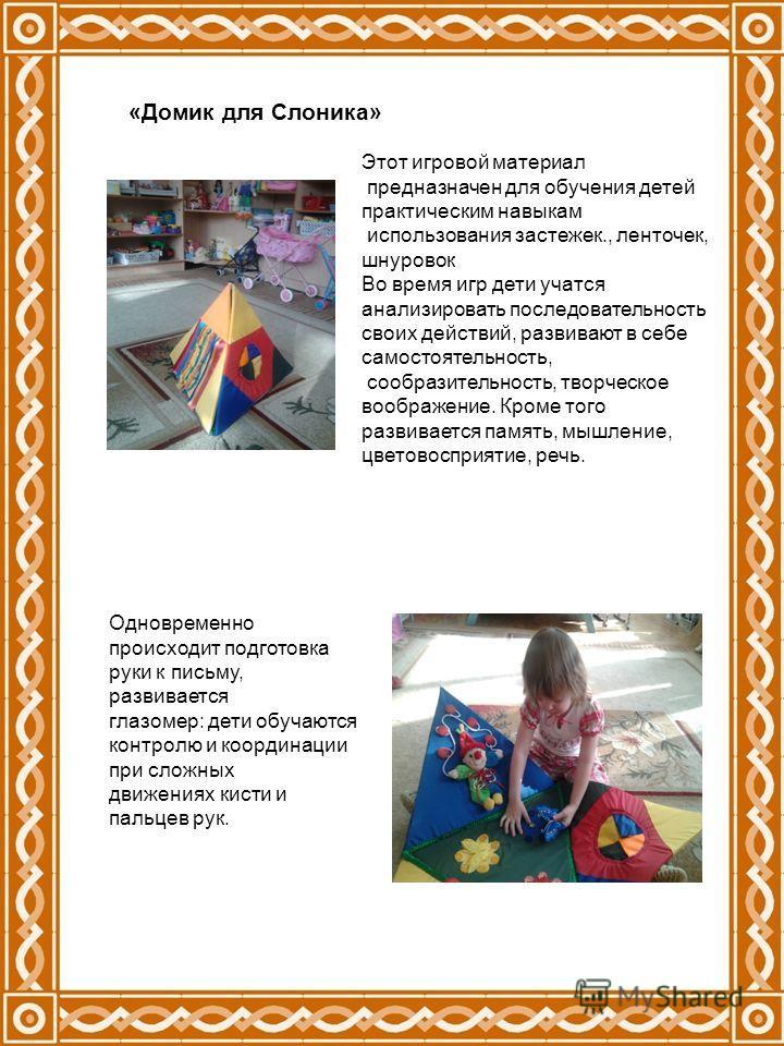 «Домик для Слоника» Этот игровой материал предназначен для обучения детей практическим навыкам использования застежек., ленточек, шнуровок Во время игр дети учатся анализировать последовательность своих действий, развивают в себе самостоятельность, с