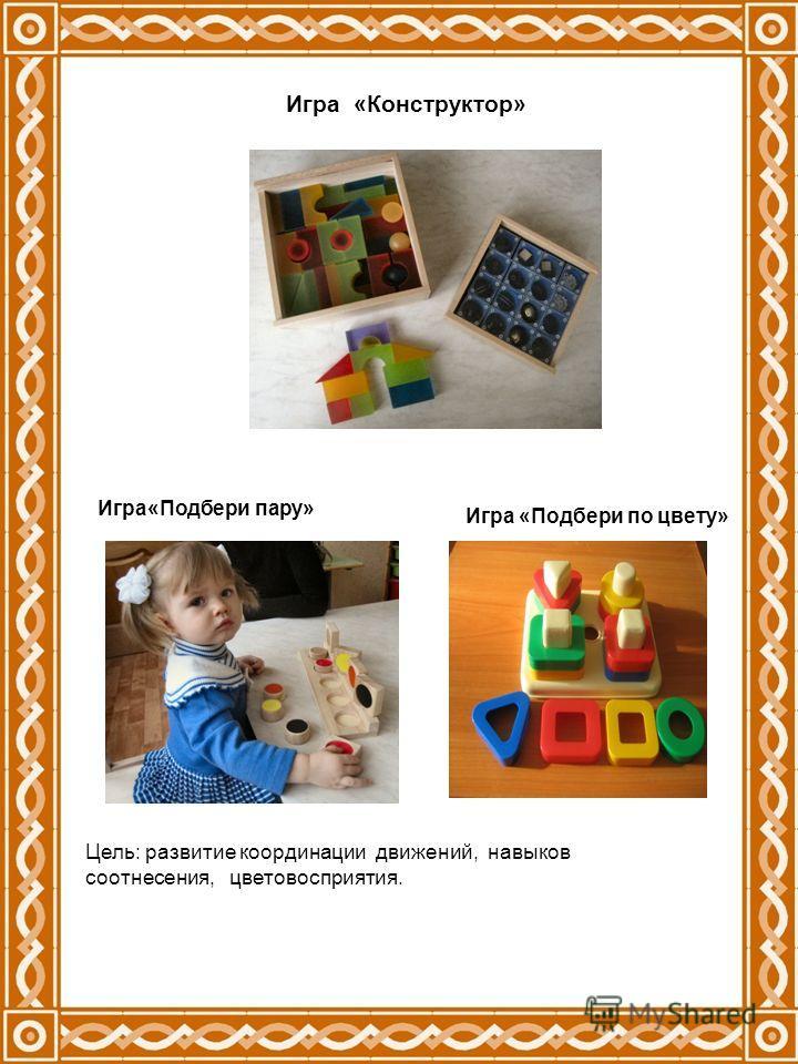 Игра «Конструктор» Игра«Подбери пару» Игра «Подбери по цвету» Цель: развитие координации движений, навыков соотнесения, цветовосприятия.