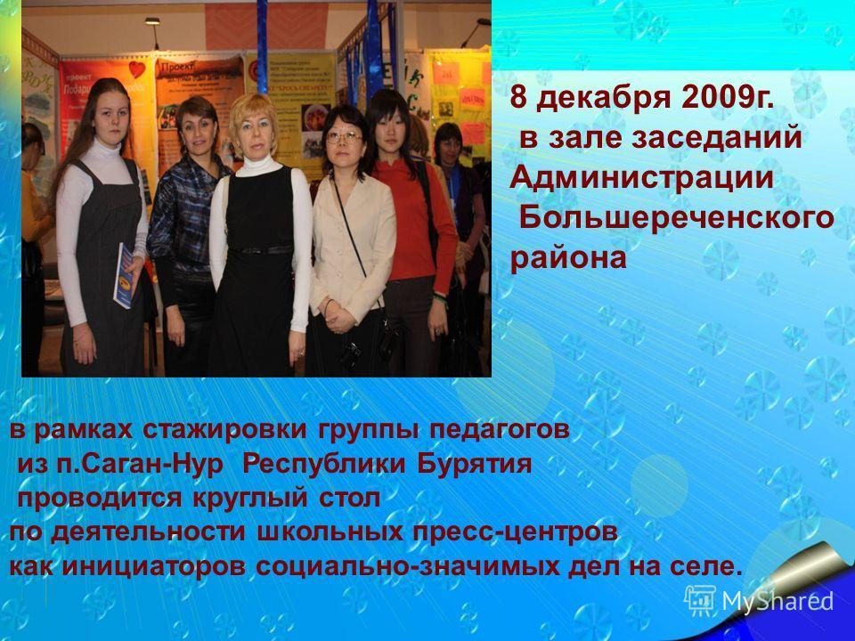 8 декабря 2009г. в зале заседаний Администрации Большереченского района в рамках стажировки группы педагогов из п.Саган-Нур Республики Бурятия проводится круглый стол по деятельности школьных пресс-центров как инициаторов социально-значимых дел на се