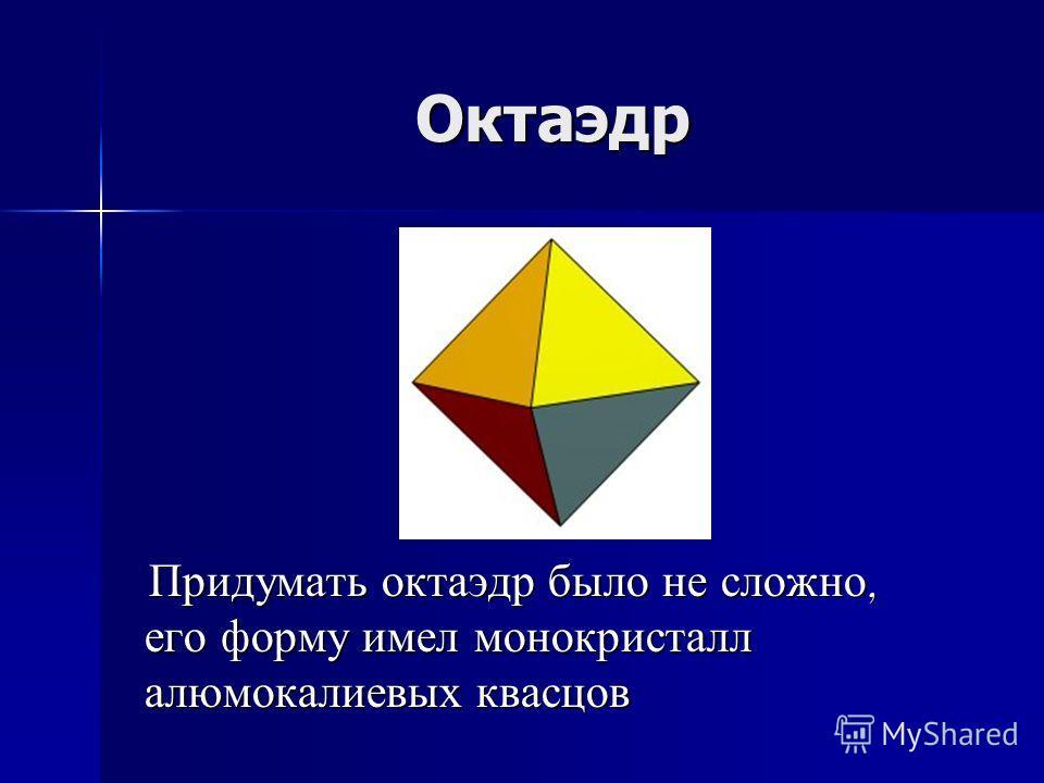 Октаэдр Придумать октаэдр было не сложно, его форму имел монокристалл алюмокалиевых квасцов