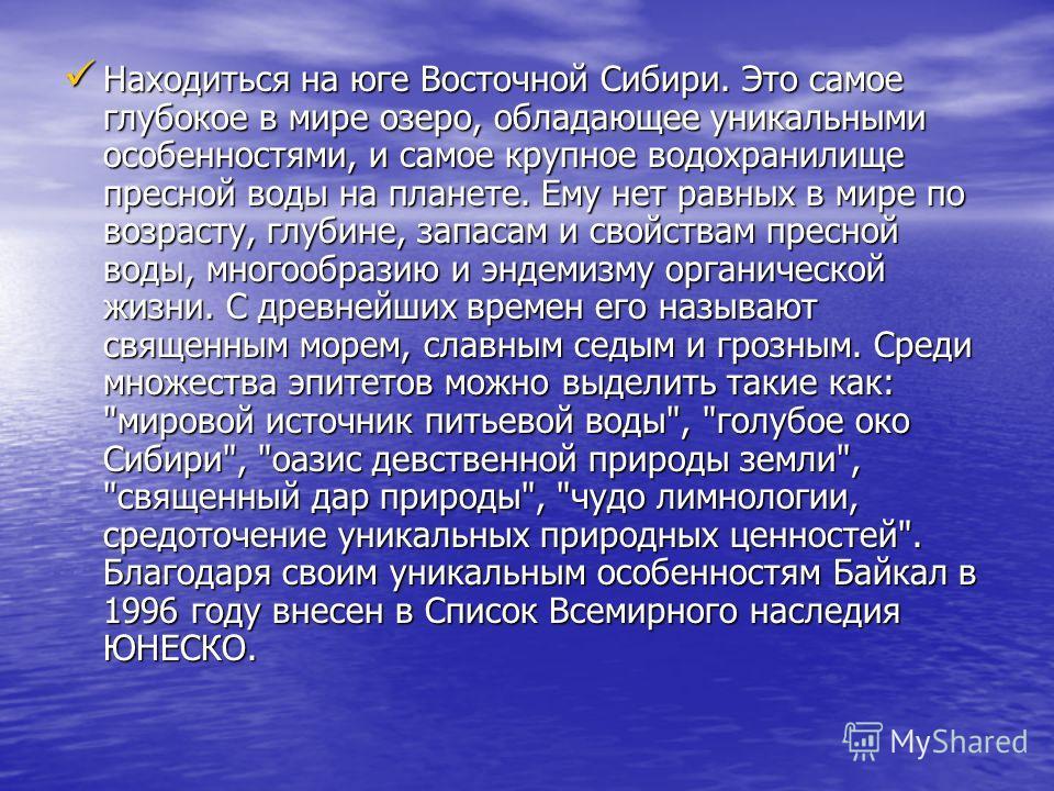 Находиться на юге Восточной Сибири. Это самое глубокое в мире озеро, обладающее уникальными особенностями, и самое крупное водохранилище пресной воды на планете. Ему нет равных в мире по возрасту, глубине, запасам и свойствам пресной воды, многообраз