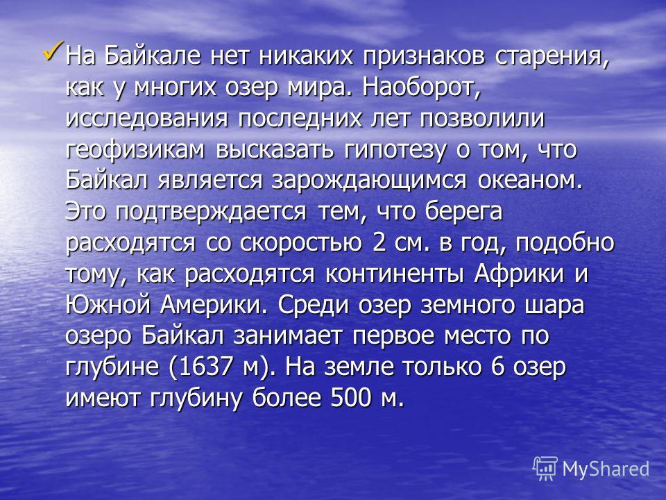 На Байкале нет никаких признаков старения, как у многих озер мира. Наоборот, исследования последних лет позволили геофизикам высказать гипотезу о том, что Байкал является зарождающимся океаном. Это подтверждается тем, что берега расходятся со скорост