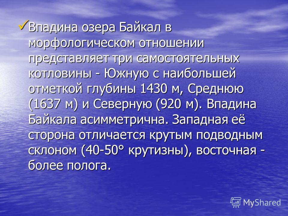 Впадина озера Байкал в морфологическом отношении представляет три самостоятельных котловины - Южную с наибольшей отметкой глубины 1430 м, Среднюю (1637 м) и Северную (920 м). Впадина Байкала асимметрична. Западная её сторона отличается крутым подводн
