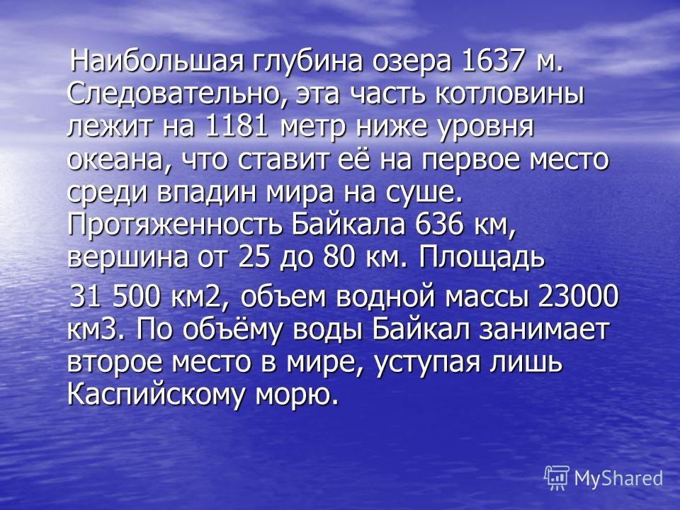 Наибольшая глубина озера 1637 м. Следовательно, эта часть котловины лежит на 1181 метр ниже уровня океана, что ставит её на первое место среди впадин мира на суше. Протяженность Байкала 636 км, вершина от 25 до 80 км. Площадь 31 500 км2, объем водной