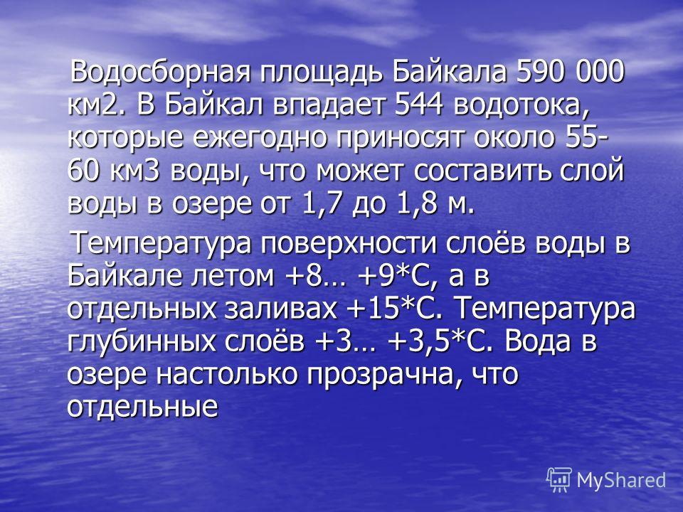 Водосборная площадь Байкала 590 000 км2. В Байкал впадает 544 водотока, которые ежегодно приносят около 55- 60 км3 воды, что может составить слой воды в озере от 1,7 до 1,8 м. Температура поверхности слоёв воды в Байкале летом +8… +9*С, а в отдельных