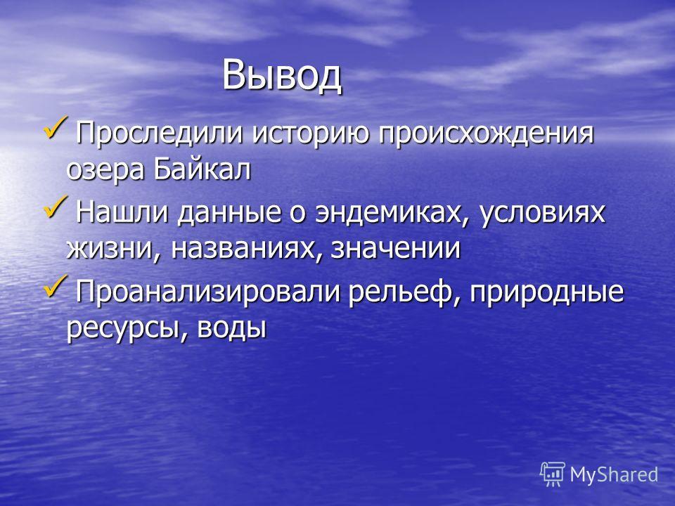 Вывод Вывод Проследили историю происхождения озера Байкал Проследили историю происхождения озера Байкал Нашли данные о эндемиках, условиях жизни, названиях, значении Нашли данные о эндемиках, условиях жизни, названиях, значении Проанализировали релье