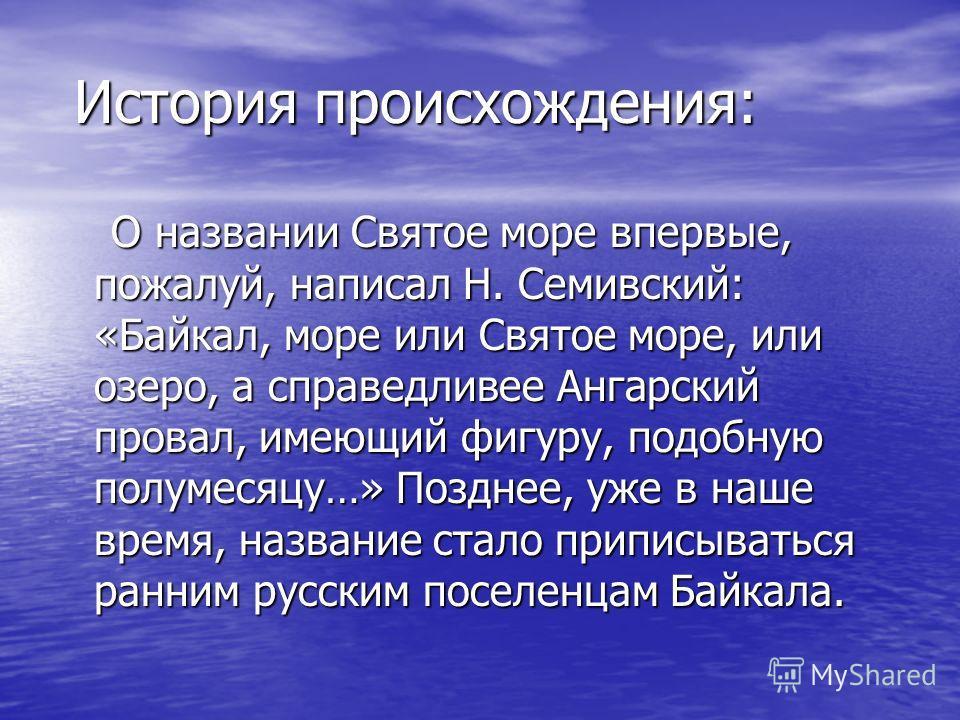История происхождения: О названии Святое море впервые, пожалуй, написал Н. Семивский: «Байкал, море или Святое море, или озеро, а справедливее Ангарский провал, имеющий фигуру, подобную полумесяцу…» Позднее, уже в наше время, название стало приписыва