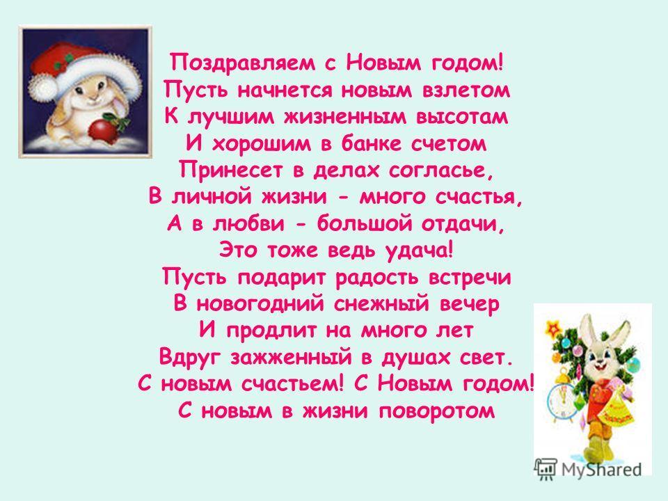 Поздравляем с Новым годом! Пусть начнется новым взлетом К лучшим жизненным высотам И хорошим в банке счетом Принесет в делах согласье, В личной жизни - много счастья, А в любви - большой отдачи, Это тоже ведь удача! Пусть подарит радость встречи В но