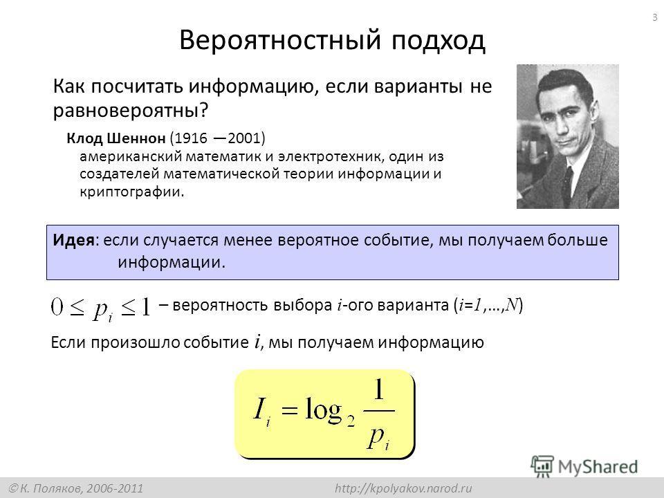 К. Поляков, 2006-2011 http://kpolyakov.narod.ru 3 Вероятностный подход Как посчитать информацию, если варианты не равновероятны? – вероятность выбора i -ого варианта ( i = 1,…, N ) Идея: если случается менее вероятное событие, мы получаем больше инфо