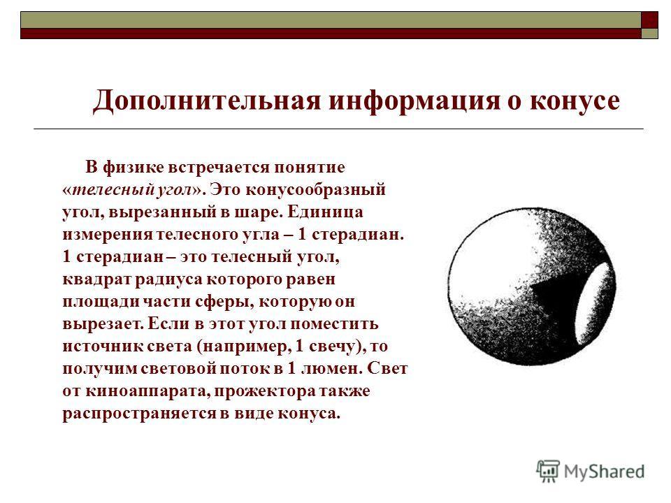 Дополнительная информация о конусе В физике встречается понятие «телесный угол». Это конусообразный угол, вырезанный в шаре. Единица измерения телесного угла – 1 стерадиан. 1 стерадиан – это телесный угол, квадрат радиуса которого равен площади части