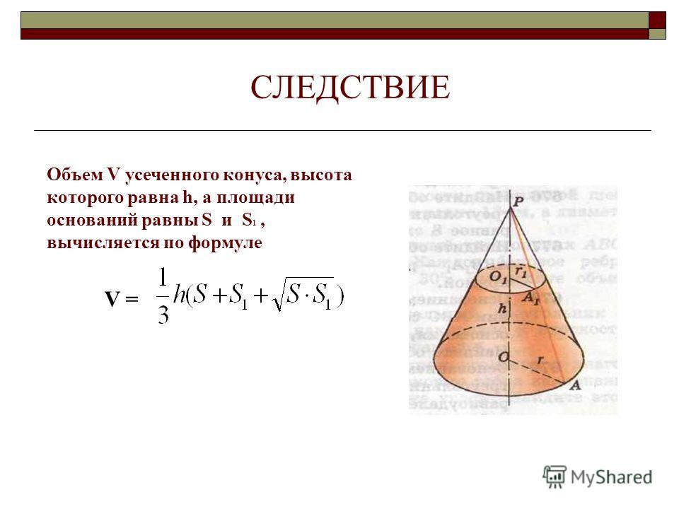 СЛЕДСТВИЕ Объем V усеченного конуса, высота которого равна h, а площади оснований равны S и S 1, вычисляется по формуле V =