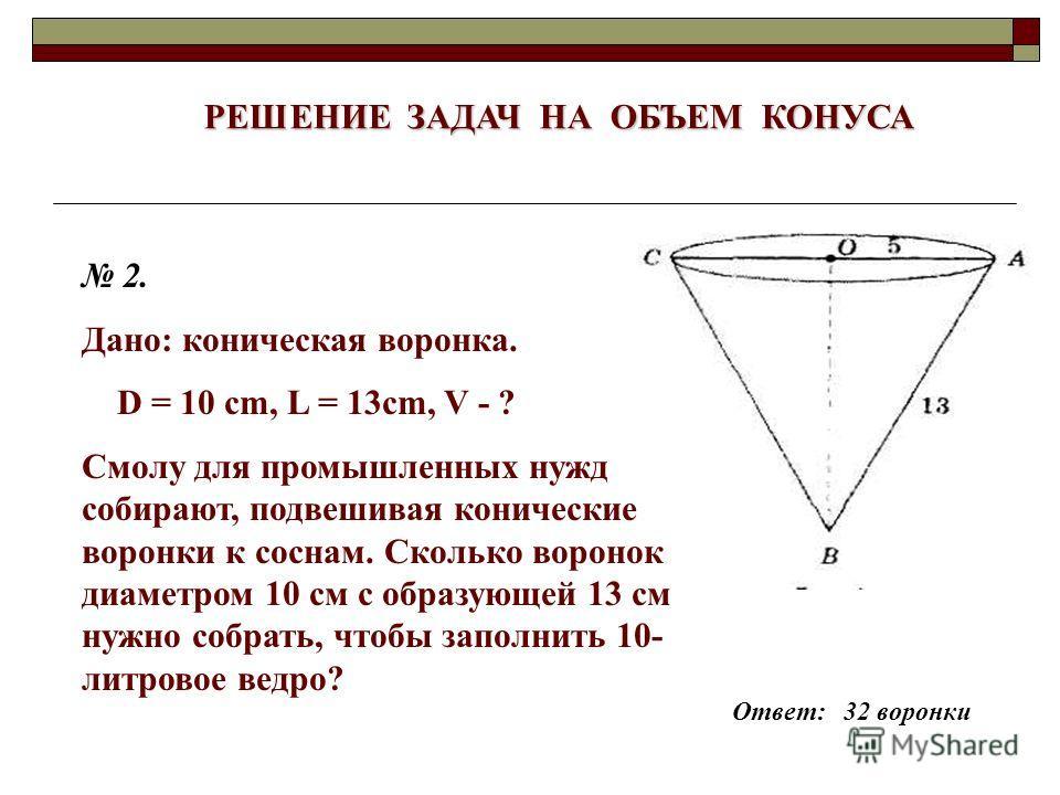 РЕШЕНИЕ ЗАДАЧ НА ОБЪЕМ КОНУСА 2. Дано: коническая воронка. D = 10 cm, L = 13cm, V - ? Смолу для промышленных нужд собирают, подвешивая конические воронки к соснам. Сколько воронок диаметром 10 см с образующей 13 см нужно собрать, чтобы заполнить 10-