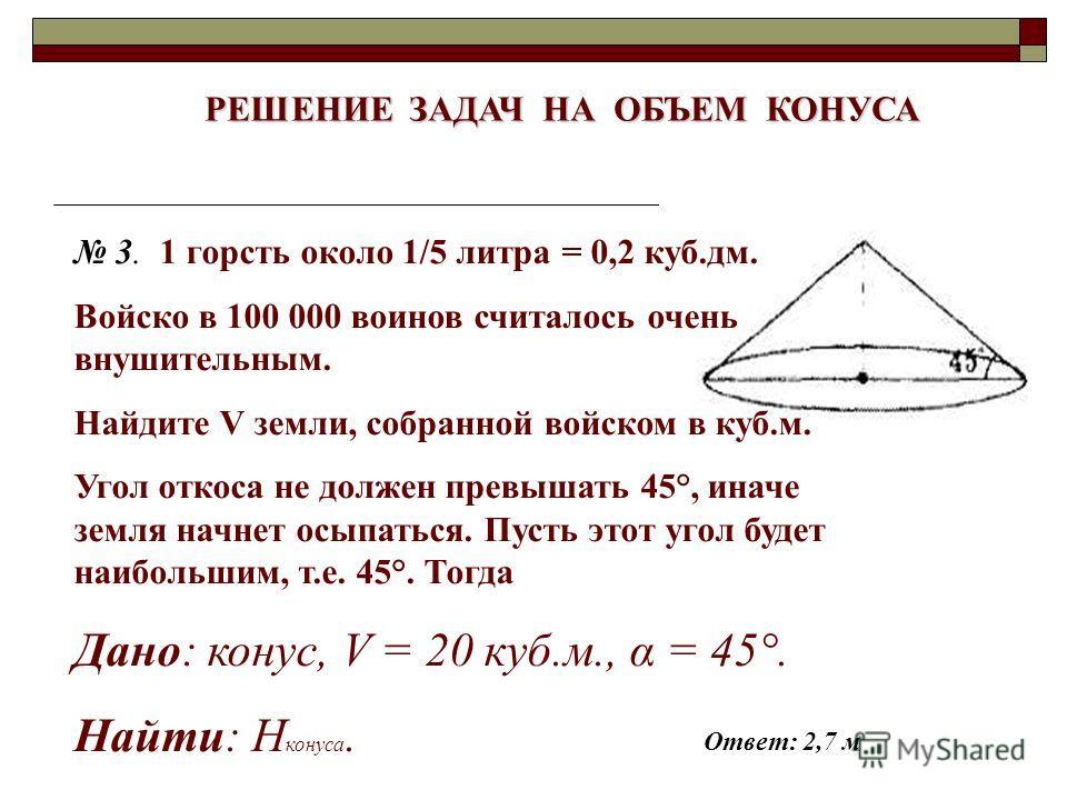 РЕШЕНИЕ ЗАДАЧ НА ОБЪЕМ КОНУСА 3. 1 горсть около 1/5 литра = 0,2 куб.дм. Войско в 100 000 воинов считалось очень внушительным. Найдите V земли, собранной войском в куб.м. Угол откоса не должен превышать 45°, иначе земля начнет осыпаться. Пусть этот уг