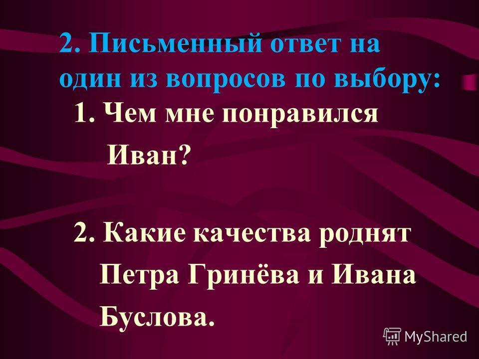 2. Письменный ответ на один из вопросов по выбору: 1. Чем мне понравился Иван? 2. Какие качества роднят Петра Гринёва и Ивана Буслова.