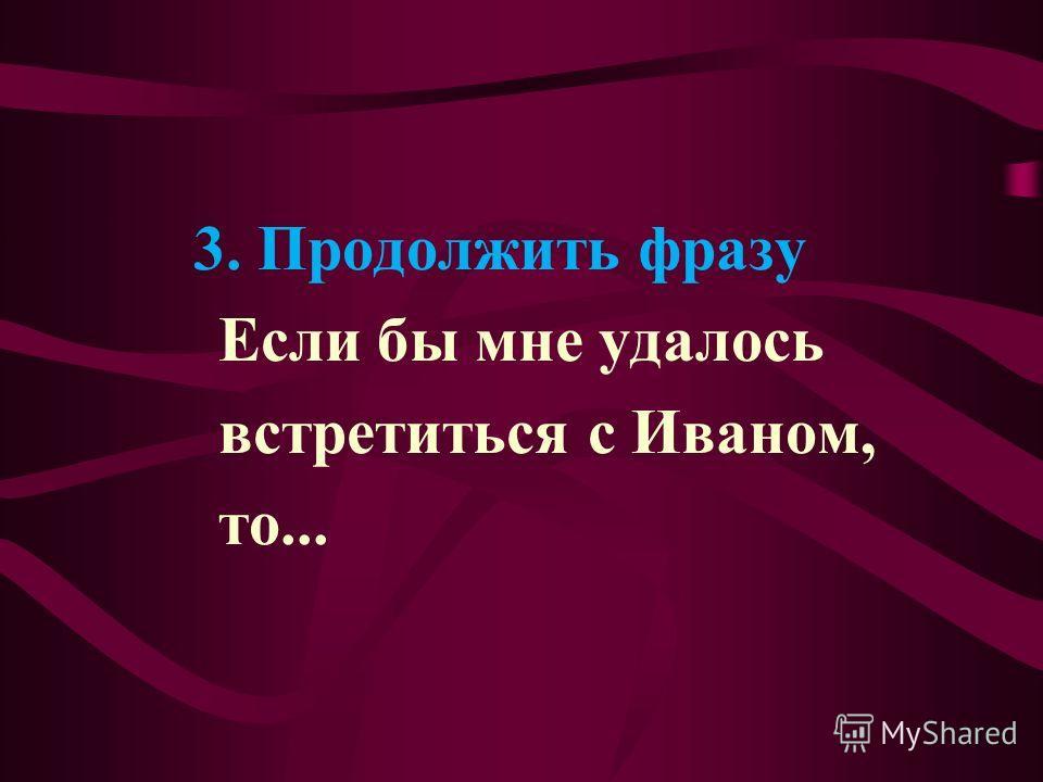 3. Продолжить фразу Если бы мне удалось встретиться с Иваном, то...