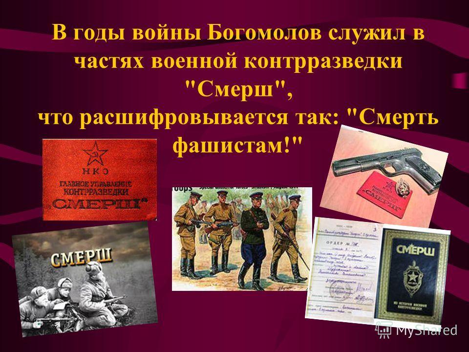 В годы войны Богомолов служил в частях военной контрразведки Смерш, что расшифровывается так: Смерть фашистам!