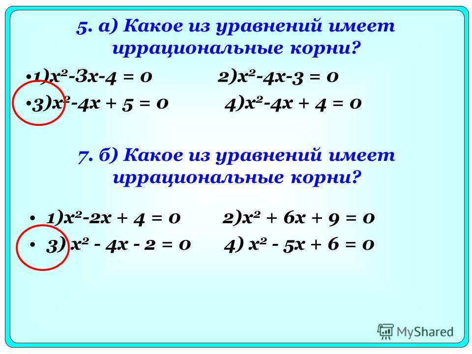 5. а) Какое из уравнений имеет иррациональные корни? 1)х 2 -2х + 4 = 0 2)x 2 + 6х + 9 = 0 3) х 2 - 4х - 2 = 0 4) х 2 - 5х + 6 = 0 1)х 2 -Зх-4 = 0 2)х 2 -4х-3 = 0 3)х 2 -4х + 5 = 0 4)х 2 -4х + 4 = 0 7. б) Какое из уравнений имеет иррациональные корни?