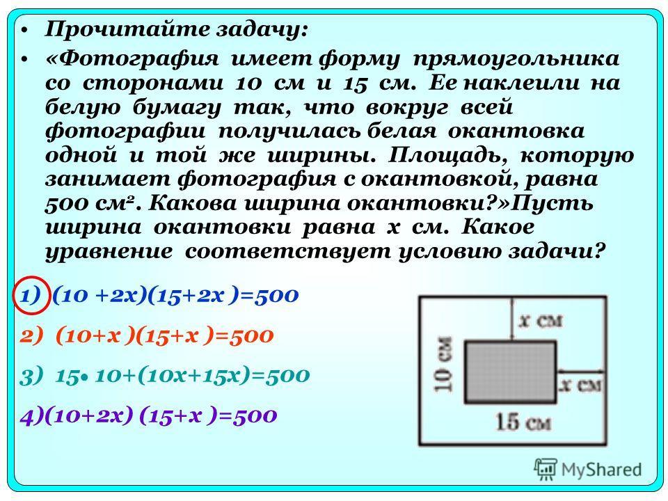 Прочитайте задачу: «Фотография имеет форму прямоугольника со сторонами 10 см и 15 см. Ее наклеили на белую бумагу так, что вокруг всей фотографии получилась белая окантовка одной и той же ширины. Площадь, которую занимает фотография с окантовкой, рав