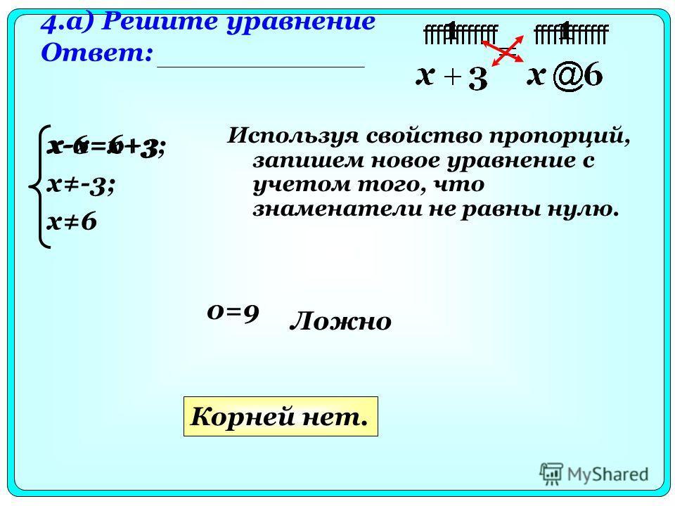 4.а) Решите уравнение Ответ: Используя свойство пропорций, запишем новое уравнение с учетом того, что знаменатели не равны нулю. x-6=x+3; x-3; x6 0=9 Ложно Корней нет. x-x=6+3