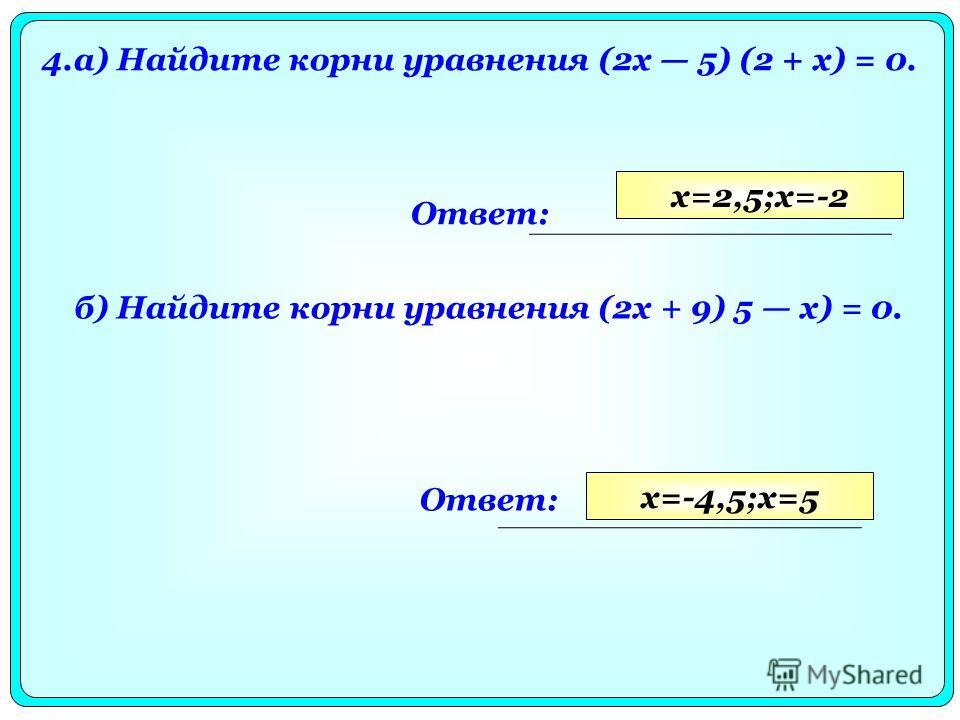 4.а) Найдите корни уравнения (2х 5) (2 + х) = 0. Ответ: б) Найдите корни уравнения (2х + 9) 5 х) = 0. Ответ: x=2,5;x=-2 x=-4,5;x=5