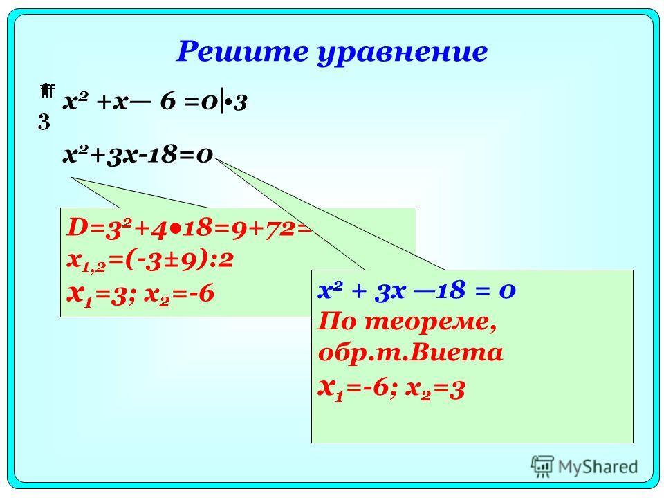 Решите уравнение х 2 +х 6 =0 D=3 2 +418=9+72=81 x 1,2 =(-3±9):2 x 1 =3; x 2 =-6 3 х 2 +3х-18=0 x 2 + 3x 18 = 0 По теореме, обр.т.Виета x 1 =-6; x 2 =3