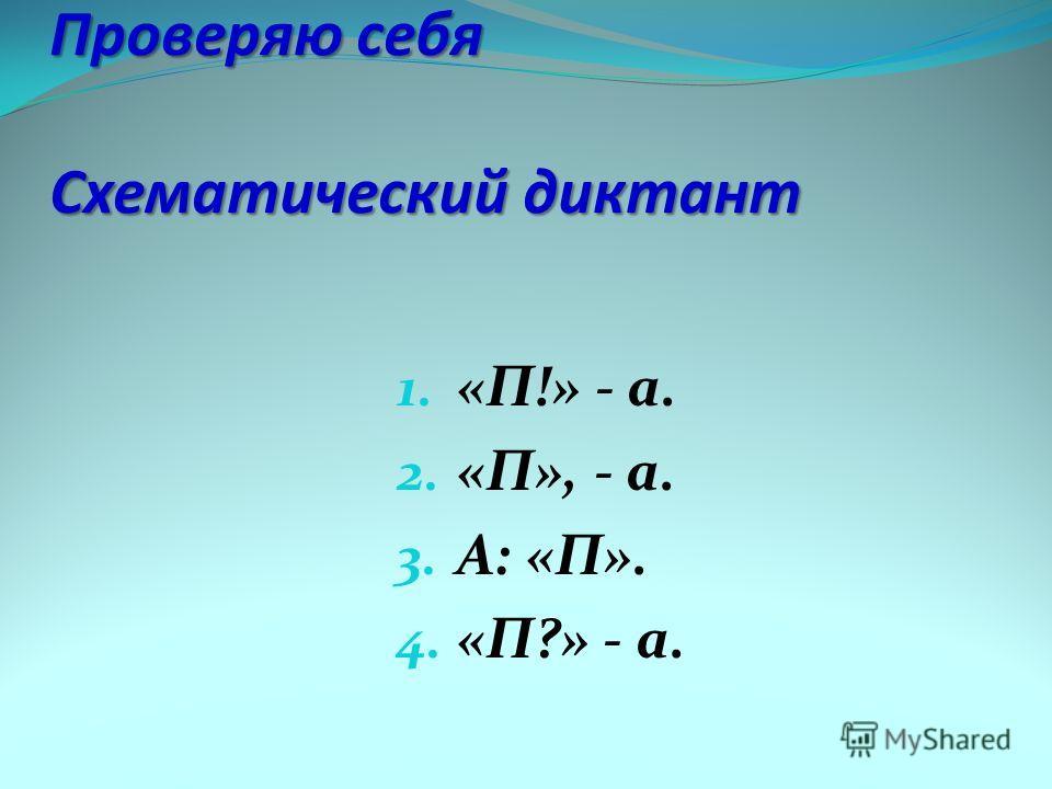 Проверяю себя Схематический диктант 1. «П!» - а. 2. «П», - а. 3. А: «П». 4. «П?» - а.