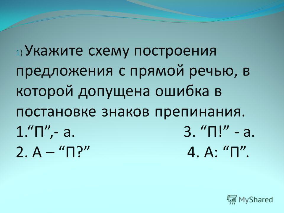 1) Укажите схему построения предложения с прямой речью, в которой допущена ошибка в постановке знаков препинания. 1.П,- а. 3. П! - а. 2. А – П? 4. А: П.