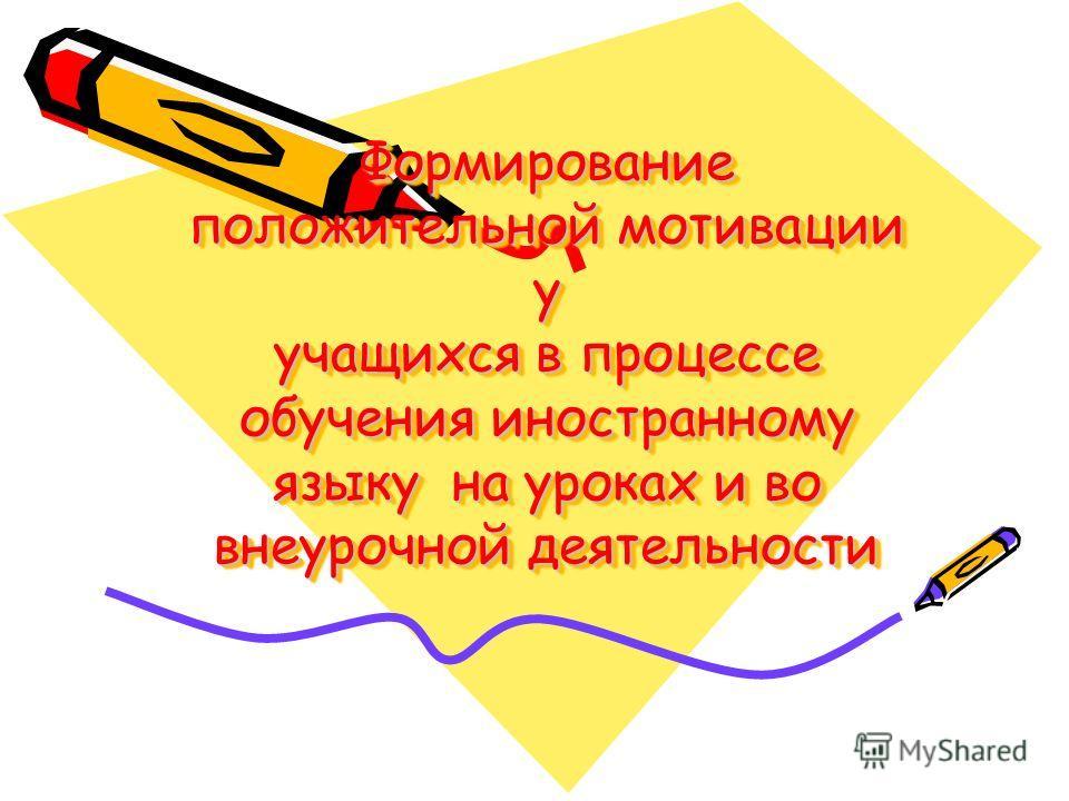 Формирование положительной мотивации у учащихся в процессе обучения иностранному языку на уроках и во внеурочной деятельности Формирование положительной мотивации у учащихся в процессе обучения иностранному языку на уроках и во внеурочной деятельност