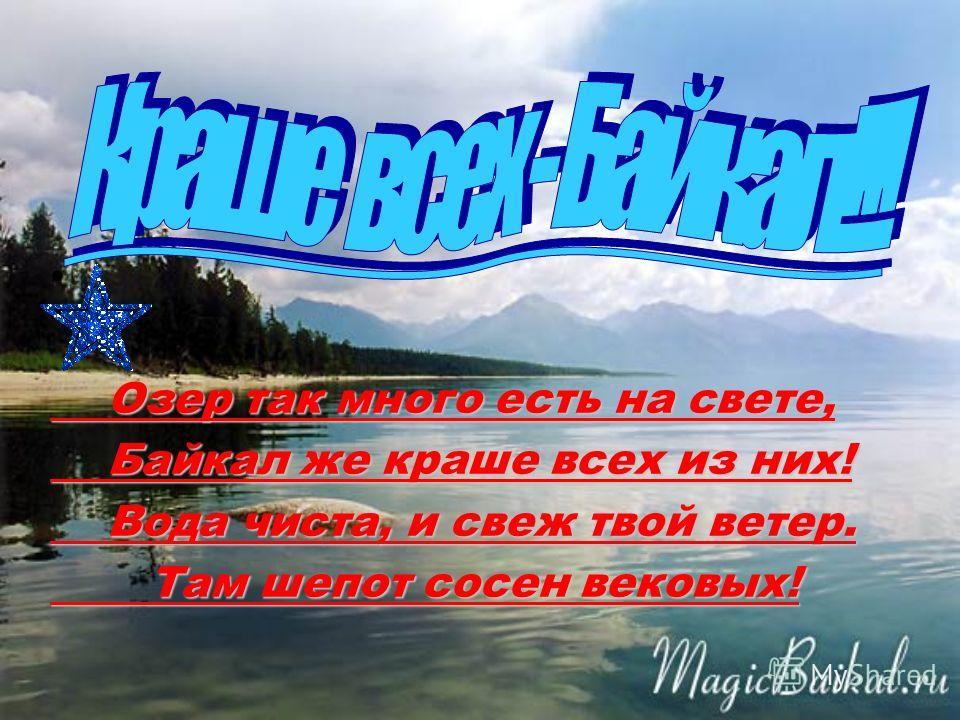 Озер так много есть на свете, Байкал же краше всех из них! Вода чиста, и свеж твой ветер. Там шепот сосен вековых!