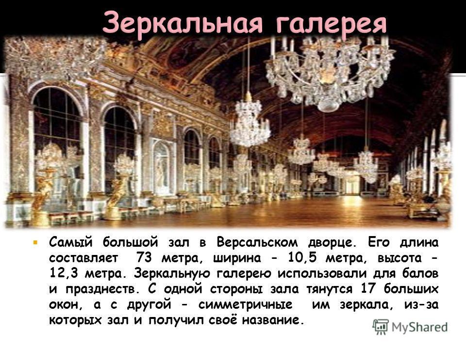 Самый большой зал в Версальском дворце. Его длина составляет 73 метра, ширина - 10,5 метра, высота - 12,3 метра. Зеркальную галерею использовали для балов и празднеств. С одной стороны зала тянутся 17 больших окон, а с другой - симметричные им зеркал