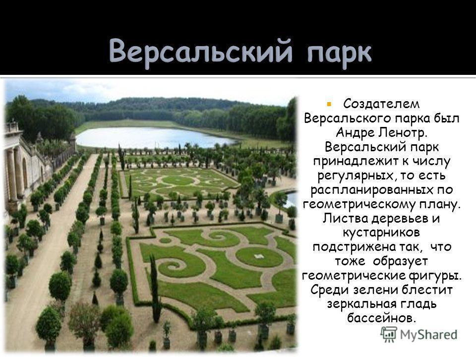 Создателем Версальского парка был Андре Ленотр. Версальский парк принадлежит к числу регулярных, то есть распланированных по геометрическому плану. Листва деревьев и кустарников подстрижена так, что тоже образует геометрические фигуры. Среди зелени б