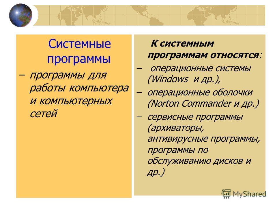Системные программы –программы для работы компьютера и компьютерных сетей К системным программам относятся: – операционные системы (Windows и др.), –операционные оболочки (Norton Commander и др.) –сервисные программы (архиваторы, антивирусные програм