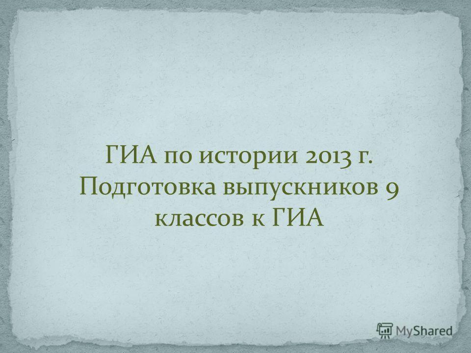 ГИА по истории 2013 г. Подготовка выпускников 9 классов к ГИА