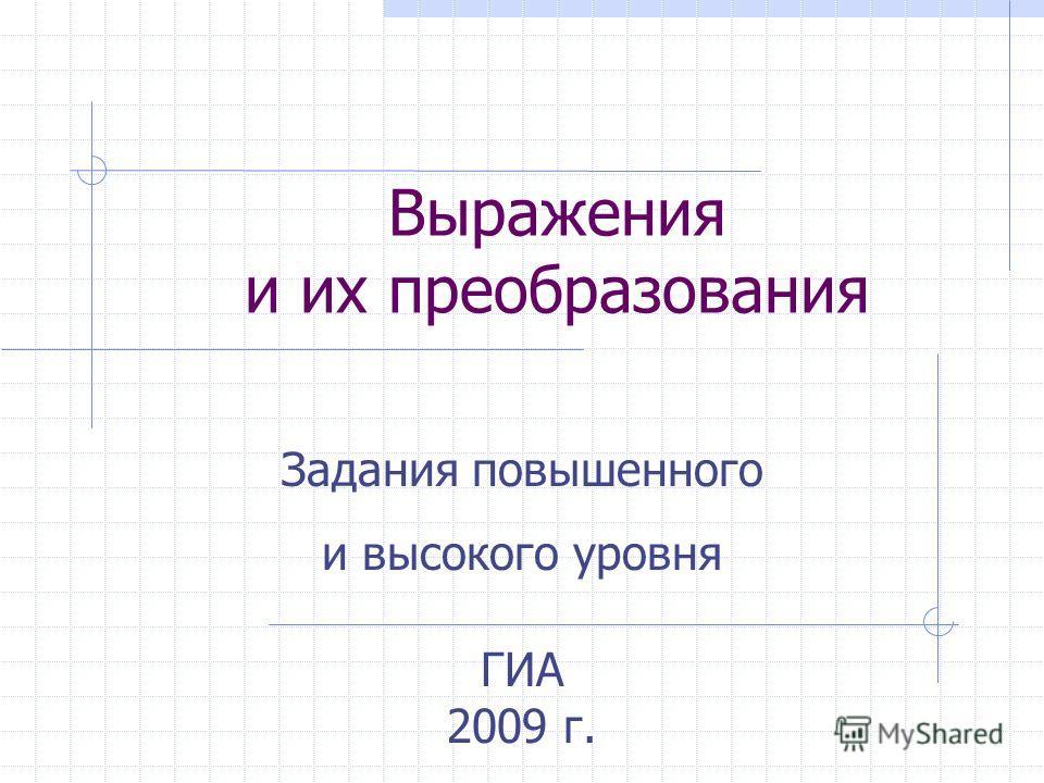 Выражения и их преобразования Задания повышенного и высокого уровня ГИА 2009 г.