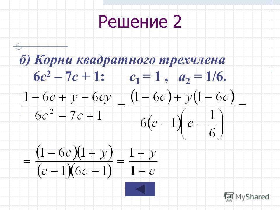 Решение 2 б) Корни квадратного трехчлена 6с 2 – 7с + 1: с 1 = 1, а 2 = 1/6.