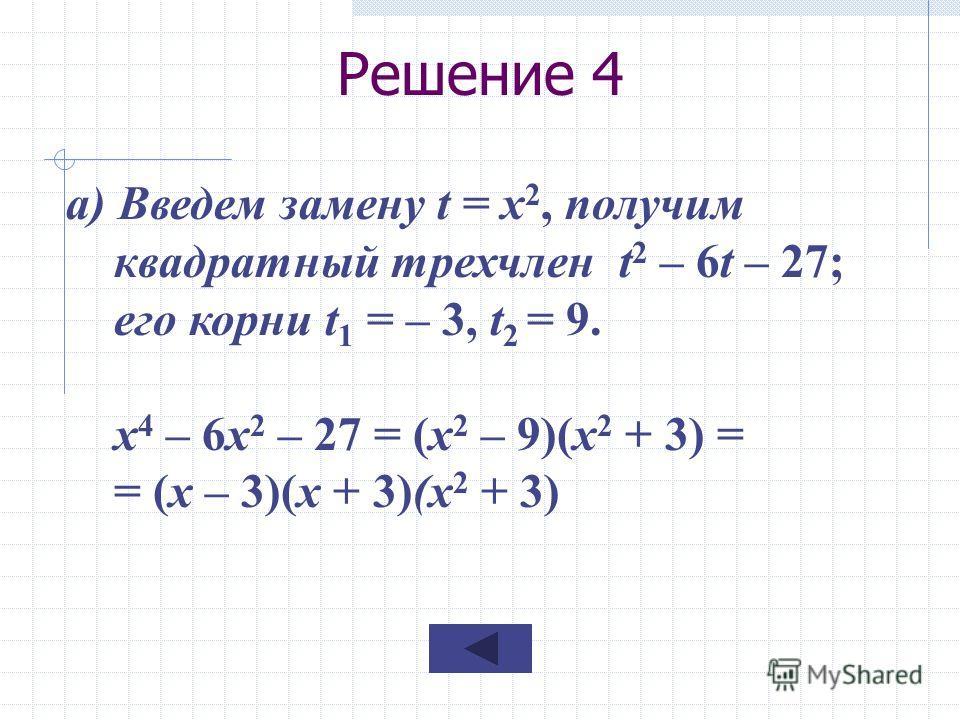 Решение 4 а) Введем замену t = x 2, получим квадратный трехчлен t 2 – 6t – 27; его корни t 1 = – 3, t 2 = 9. х 4 – 6х 2 – 27 = (x 2 – 9)(x 2 + 3) = = (x – 3)(x + 3)(x 2 + 3)