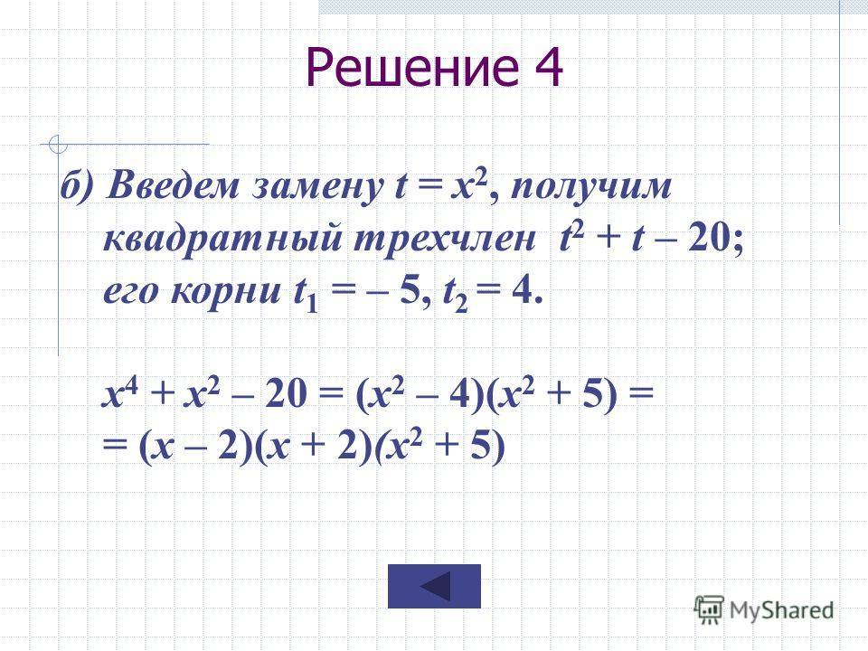 Решение 4 б) Введем замену t = x 2, получим квадратный трехчлен t 2 + t – 20; его корни t 1 = – 5, t 2 = 4. х 4 + х 2 – 20 = (x 2 – 4)(x 2 + 5) = = (x – 2)(x + 2)(x 2 + 5)