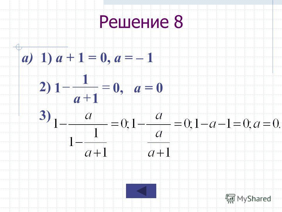 Решение 8 а) 1) а + 1 = 0, а = – 1 2) 3) 0, а = 0 1 1 1 а