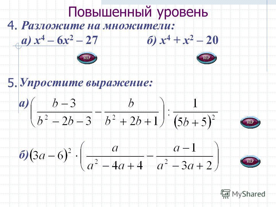Повышенный уровень Разложите на множители: а) х 4 – 6х 2 – 27 б) х 4 + х 2 – 20 5. Упростите выражение: а) б) 4.