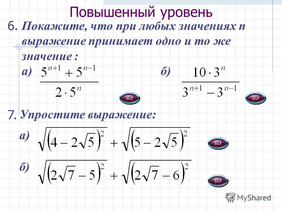 Повышенный уровень Покажите, что при любых значениях п выражение принимает одно и то же значение : а) б) 7. Упростите выражение: а) б) 6.