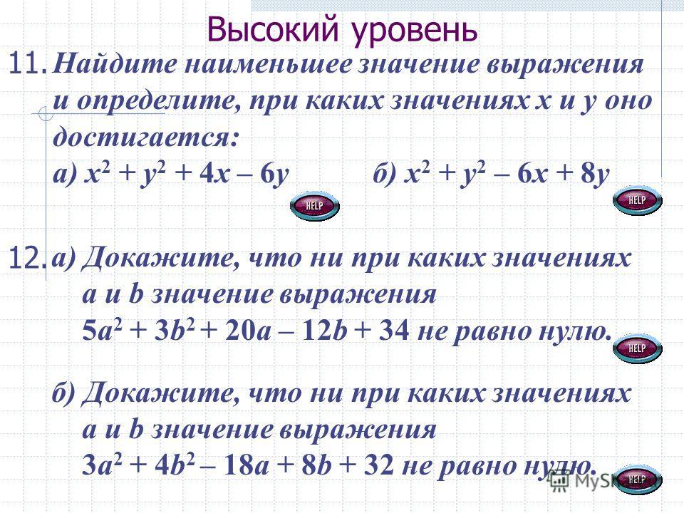Высокий уровень Найдите наименьшее значение выражения и определите, при каких значениях х и у оно достигается: а) х 2 + у 2 + 4х – 6у б) х 2 + у 2 – 6х + 8у 11. а) Докажите, что ни при каких значениях а и b значение выражения 5а 2 + 3b 2 + 20a – 12b