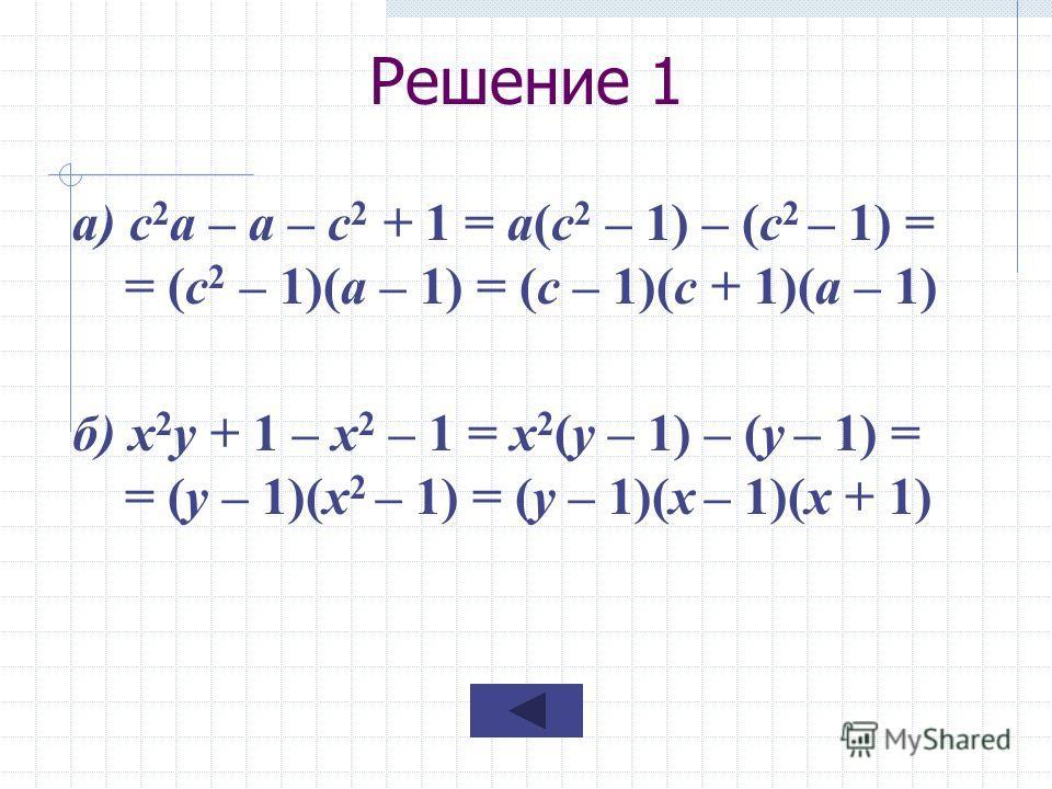 Решение 1 а) с 2 а – а – с 2 + 1 = а(с 2 – 1) – (с 2 – 1) = = (с 2 – 1)(а – 1) = (с – 1)(с + 1)(а – 1) б) х 2 у + 1 – х 2 – 1 = х 2 (у – 1) – (у – 1) = = (у – 1)(х 2 – 1) = (у – 1)(х – 1)(х + 1)