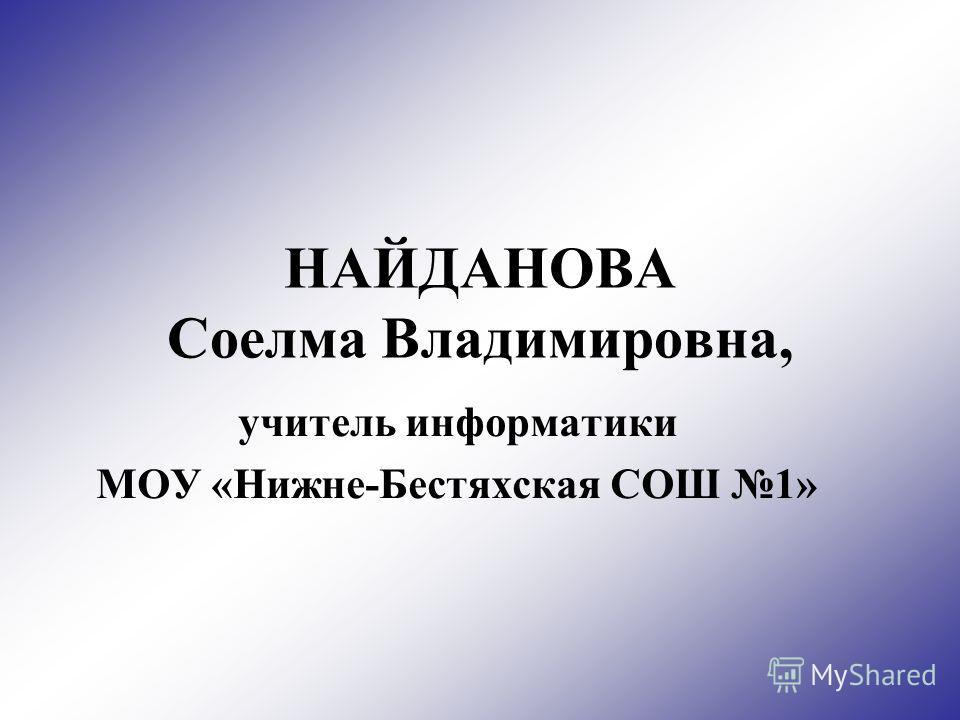 НАЙДАНОВА Соелма Владимировна, учитель информатики МОУ «Нижне-Бестяхская СОШ 1»
